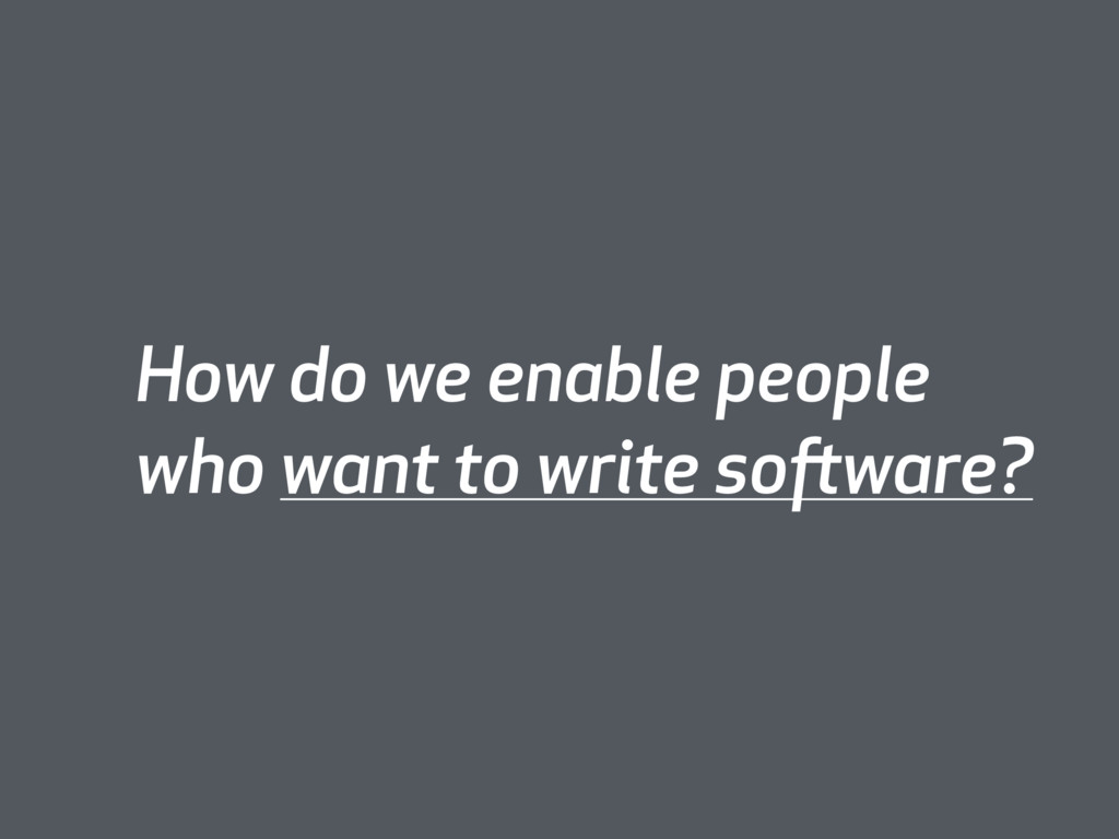 How do we enable people who want to write softw...