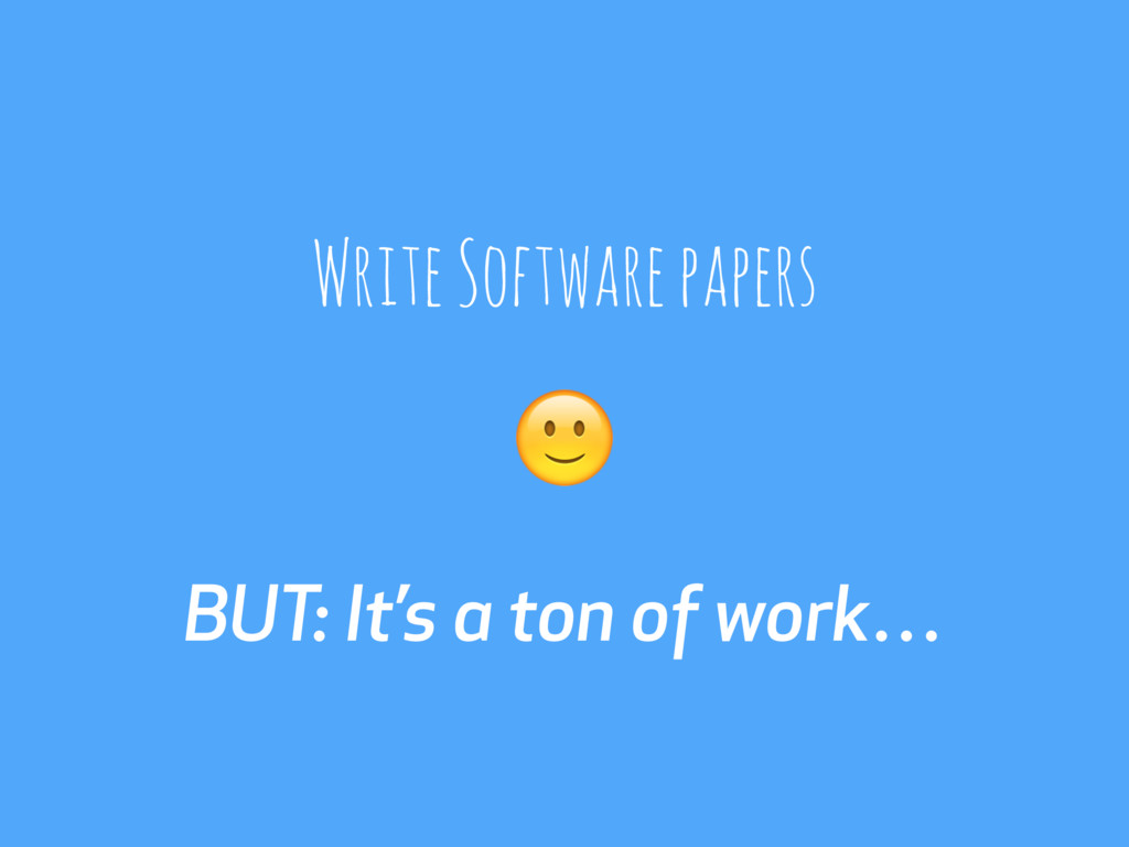 BUT: It's a ton of work… Write Software papers