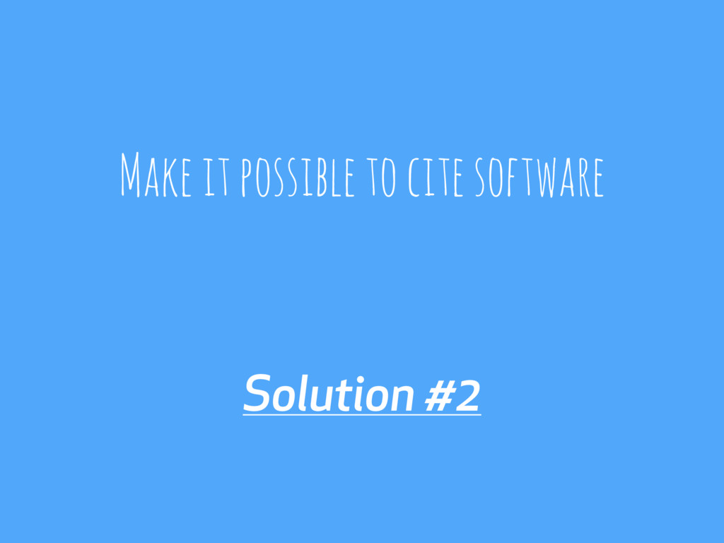Solution #2 Make it possible to cite software