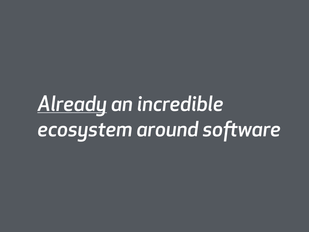 Already an incredible ecosystem around software