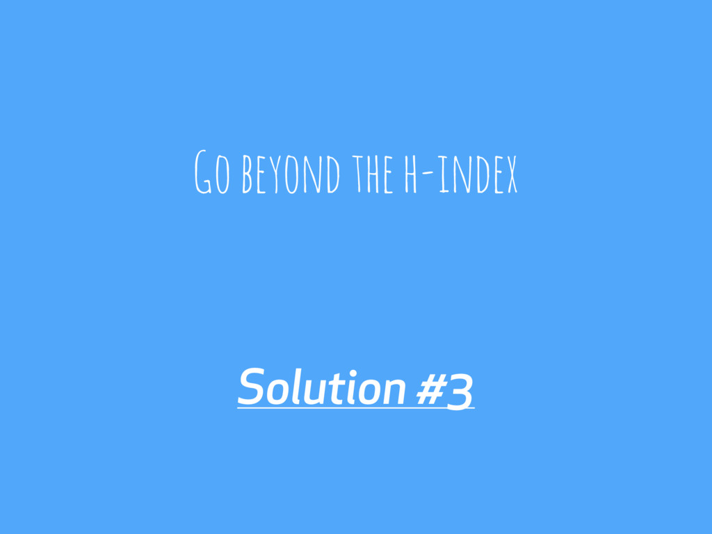 Solution #3 Go beyond the h-index