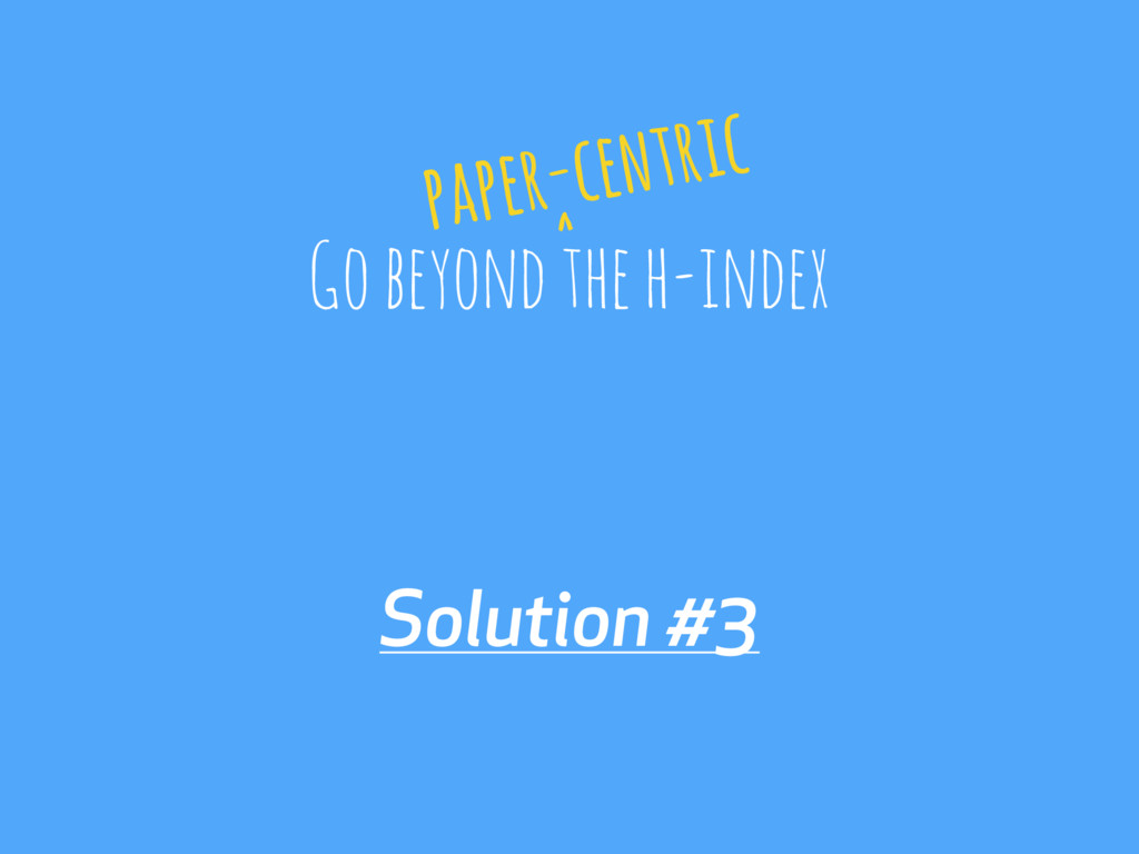 Solution #3 Go beyond the h-index paper-centric...
