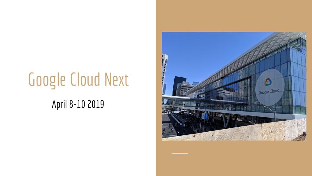 Google Cloud Next April 8-10 2019