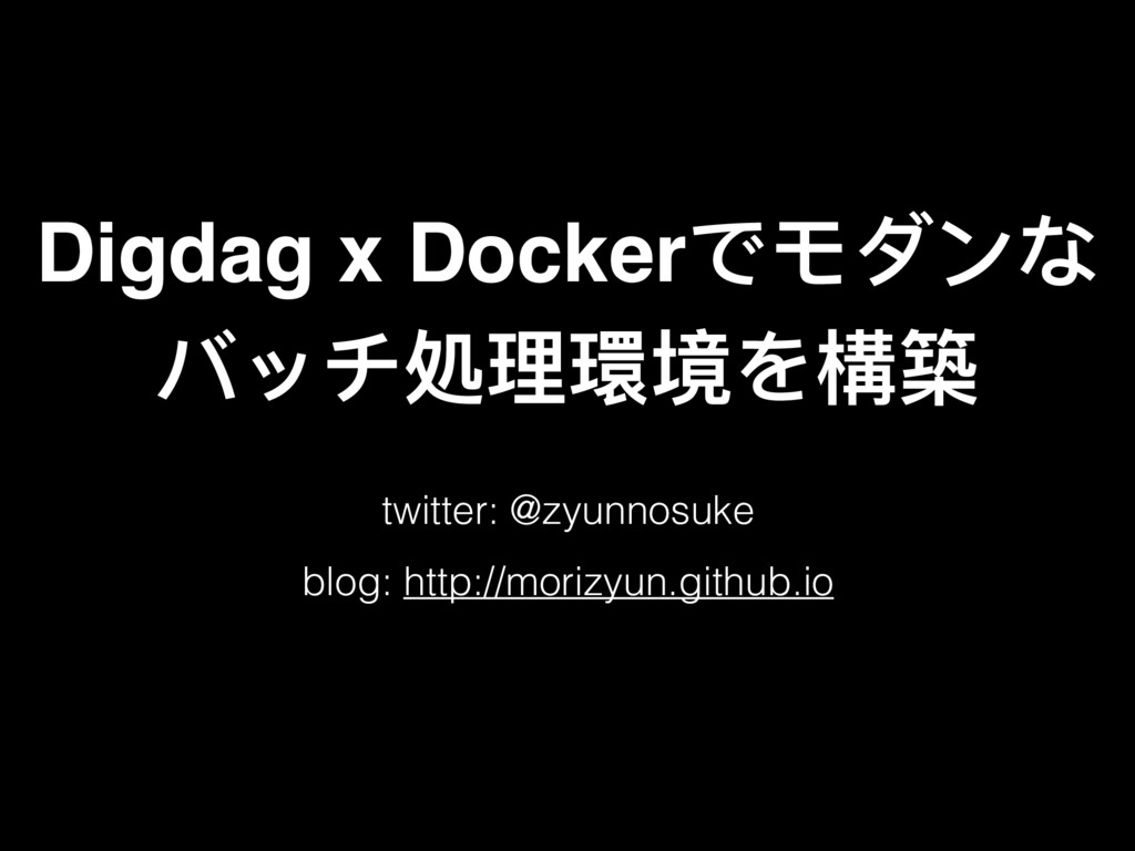 Digdag x Dockerでモダンな バッチ処理理環境を構築 twitter: @zyu...