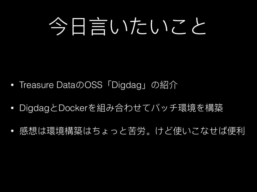 今⽇日⾔言いたいこと • Treasure DataのOSS「Digdag」の紹介 • Dig...