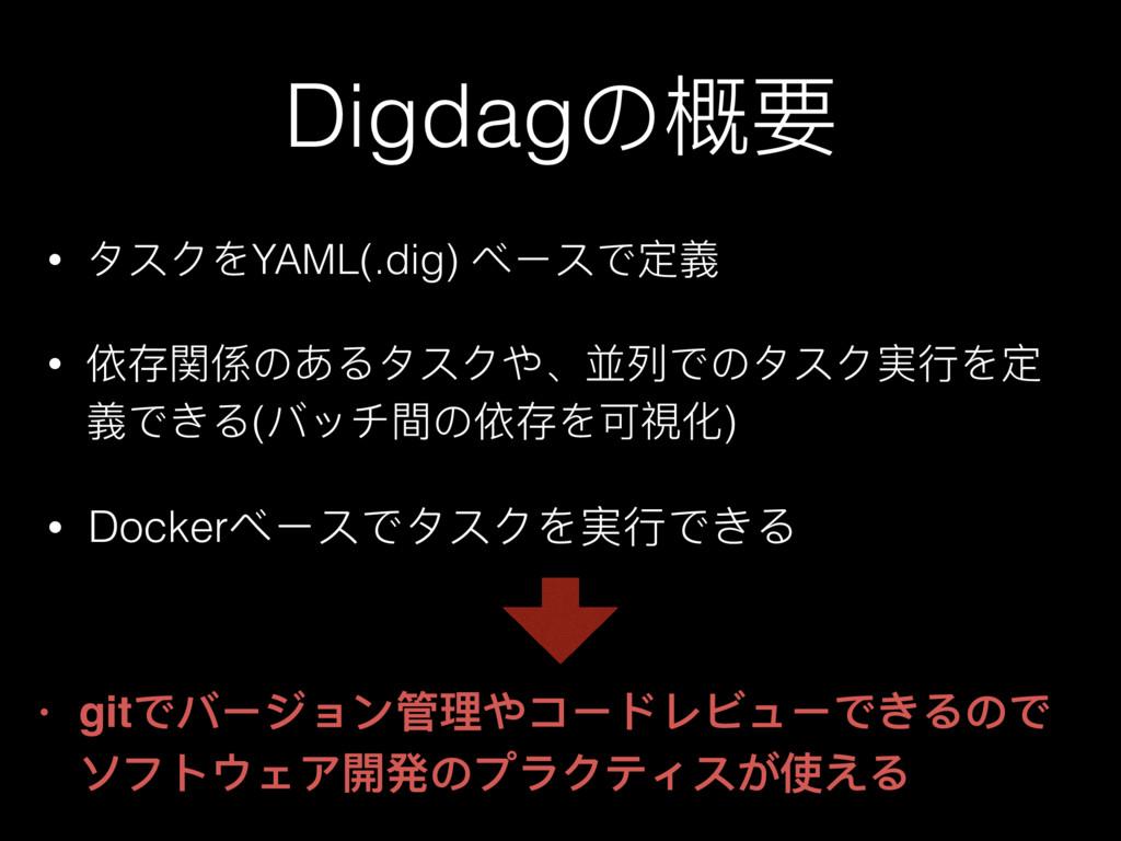 Digdagの概要 • タスクをYAML(.dig) ベースで定義 • 依存関係のあるタスクや...