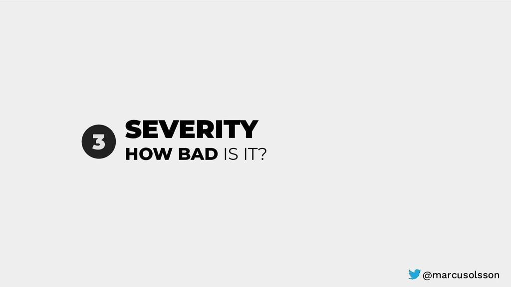 SEVERITY 3 HOW BAD IS IT? @marcusolsson