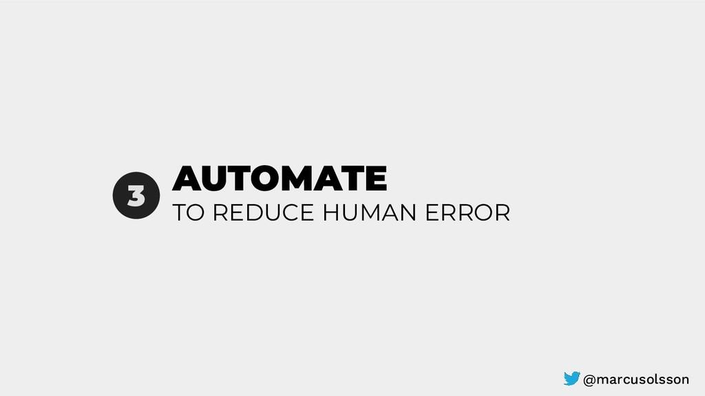 AUTOMATE 3 TO REDUCE HUMAN ERROR @marcusolsson