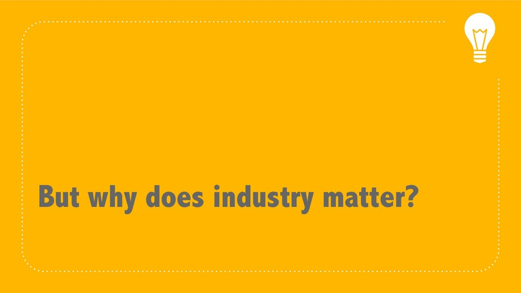 But why does industry matter?