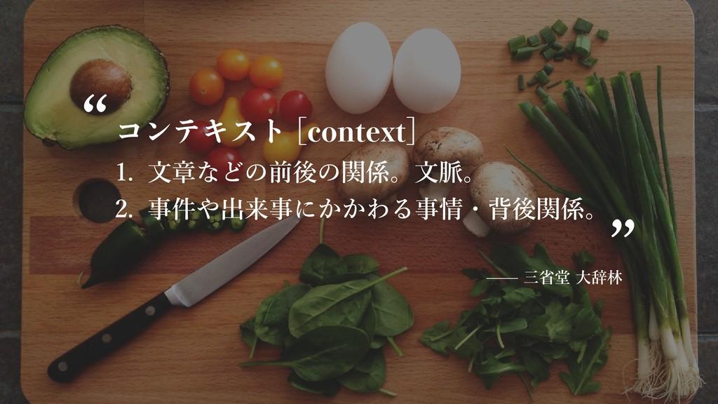 コンテキスト [context] 1. ⽂章などの前後の関係。⽂脈。 2. 事件や出来事にかか...