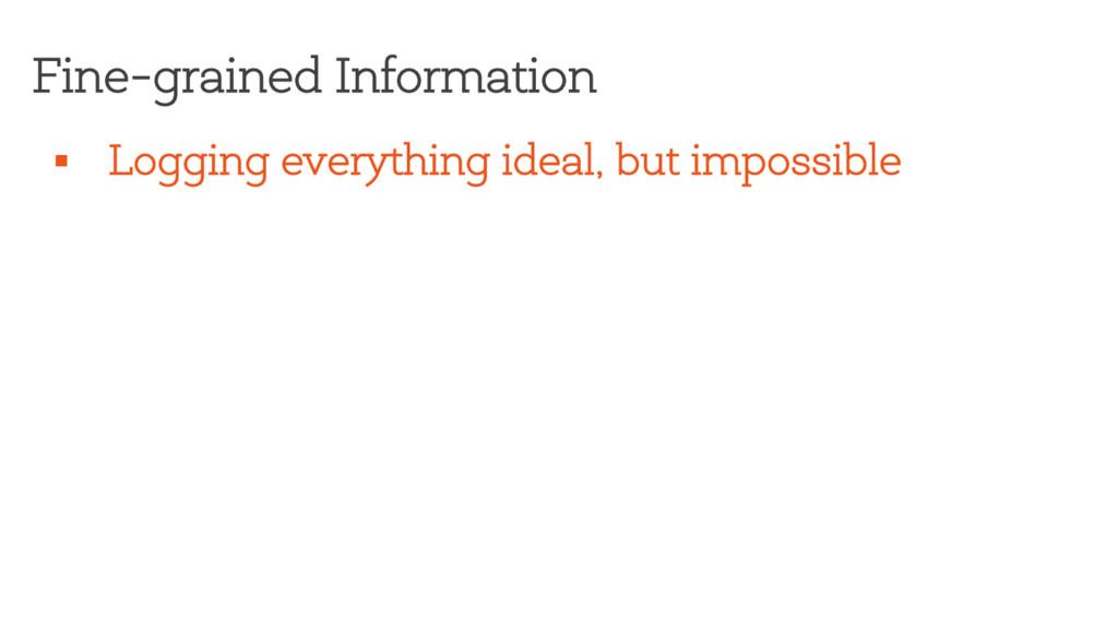 Fine-grained Information § Logging everything i...