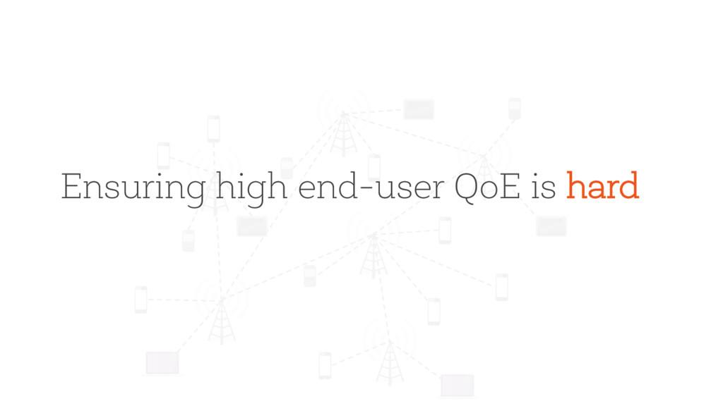 Ensuring high end-user QoE is hard