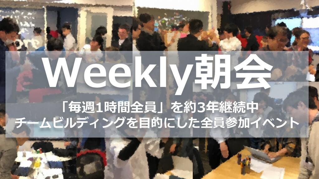 Weekly朝会 「毎週1時間全員」を約3年継続中 チームビルディングを⽬的にした全員参加イベ...