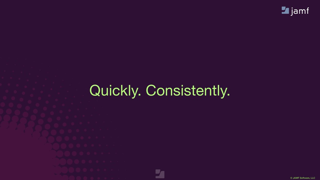 © JAMF Software, LLC Quickly. Consistently.