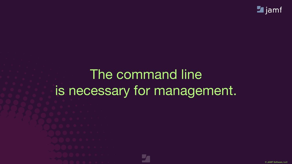 © JAMF Software, LLC The command line  is neces...