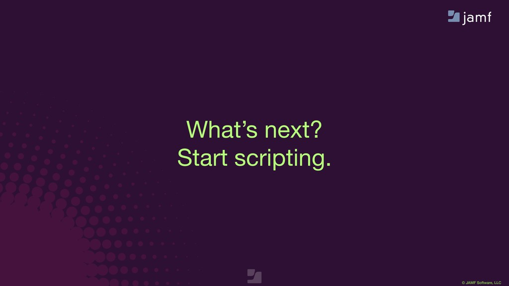 © JAMF Software, LLC What's next?  Start script...