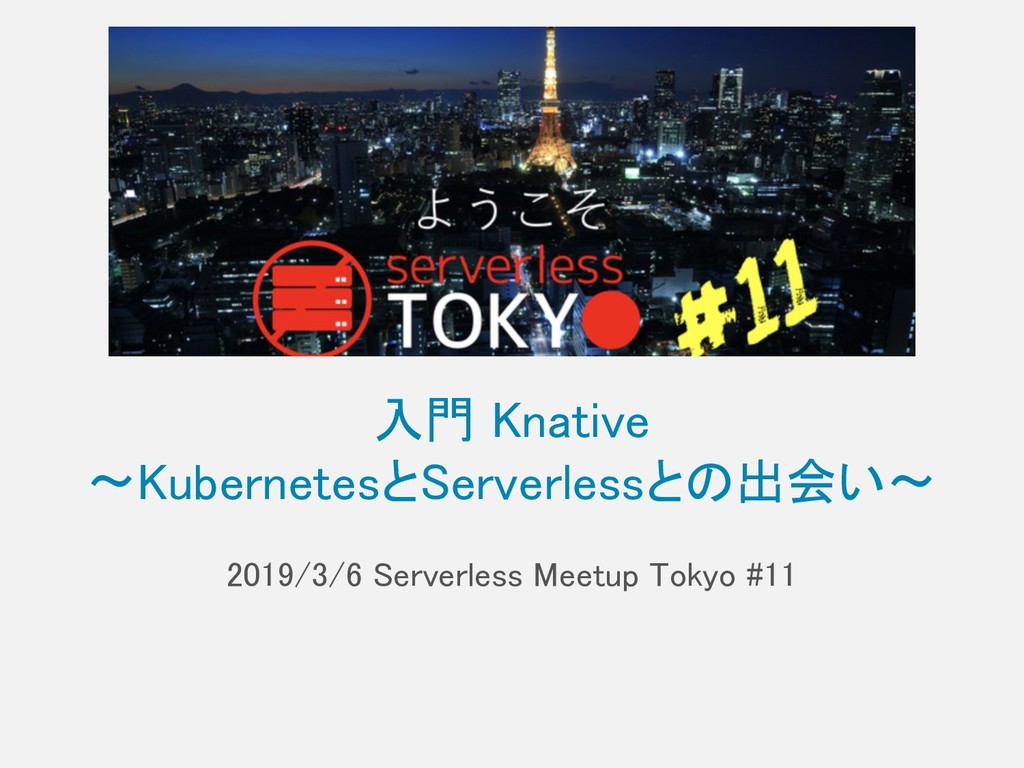 入門 Knative 〜KubernetesとServerlessとの出会い〜 2019/3/...