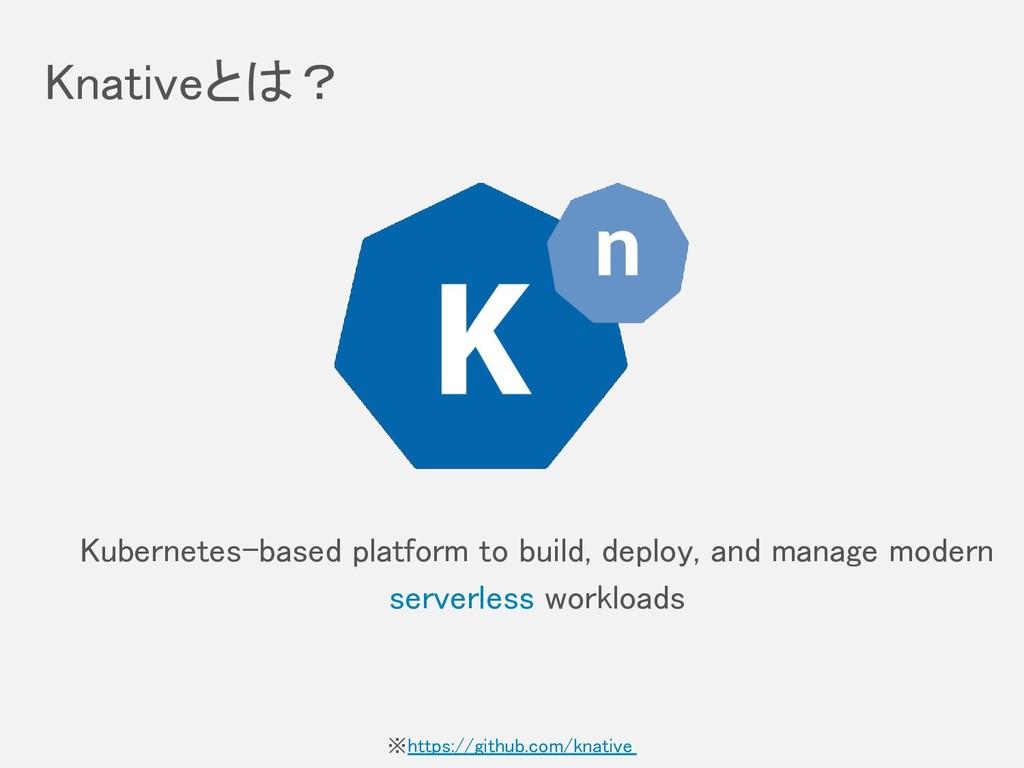 Knativeとは? Kubernetes-based platform to build, ...