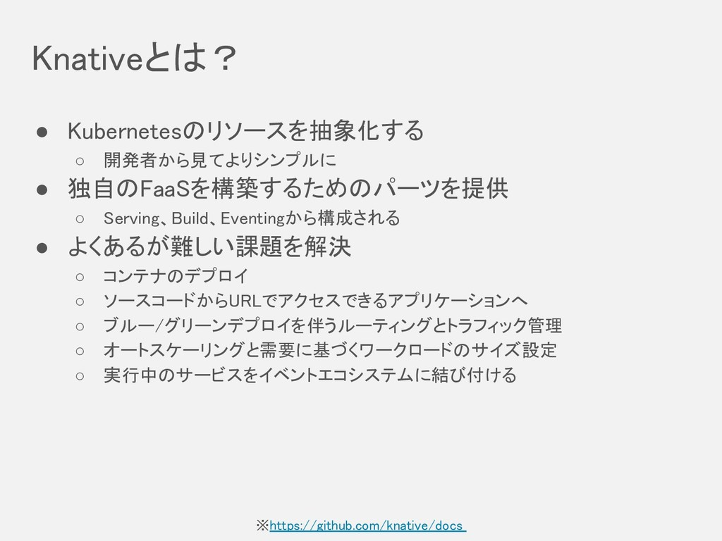 Knativeとは? ● Kubernetesのリソースを抽象化する ○ 開発者から見てよりシ...