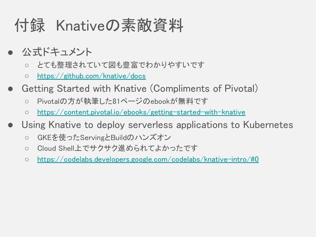 付録 Knativeの素敵資料 ● 公式ドキュメント ○ とても整理されていて図も豊富でわかり...