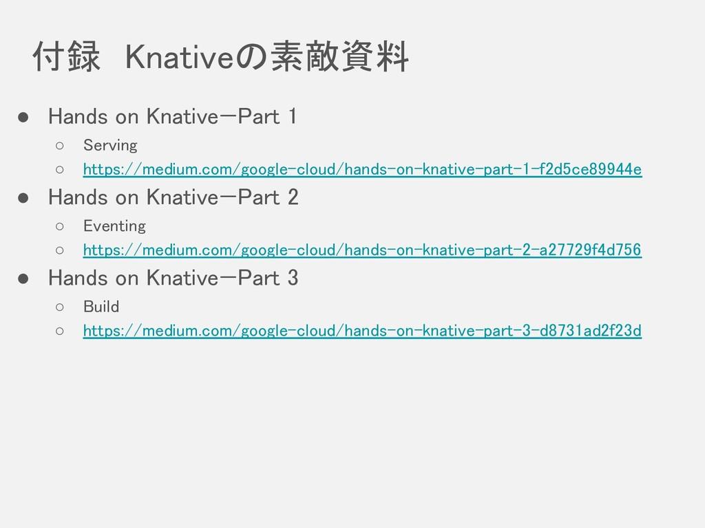 付録 Knativeの素敵資料 ● Hands on Knative—Part 1 ○ S...
