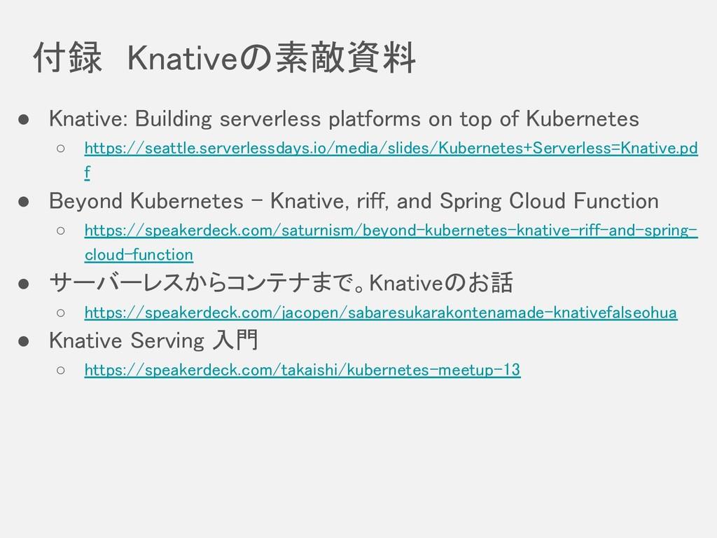 付録 Knativeの素敵資料 ● Knative: Building serverless ...