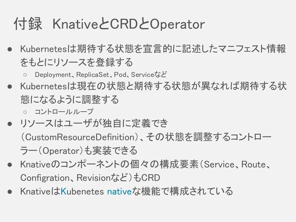 付録 KnativeとCRDとOperator ● Kubernetesは期待する状態を宣言的...