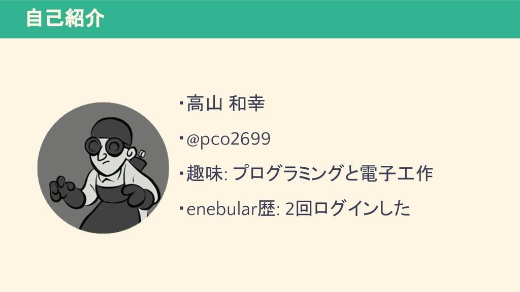 自己紹介 ・高山 和幸 ・@pco2699 ・趣味: プログラミングと電子工作 ・enebul...