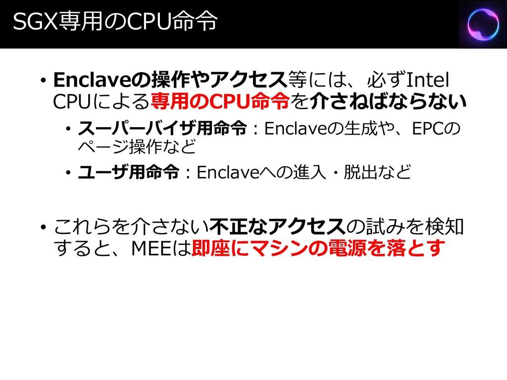 SGX専用のCPU命令 • Enclaveの操作やアクセス等には、必ずIntel CPUによる...