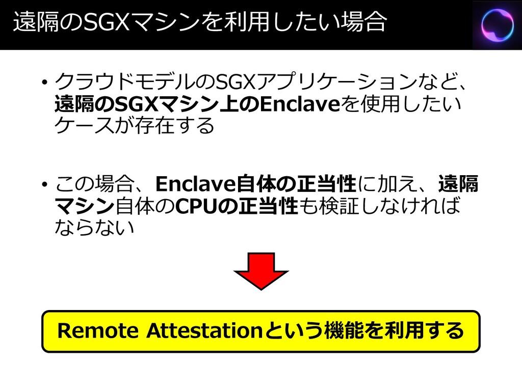 遠隔のSGXマシンを利用したい場合 • クラウドモデルのSGXアプリケーションなど、 遠隔のS...