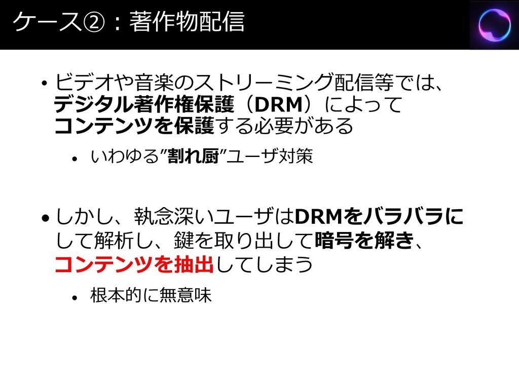ケース②:著作物配信 • ビデオや音楽のストリーミング配信等では、 デジタル著作権保護(DRM...