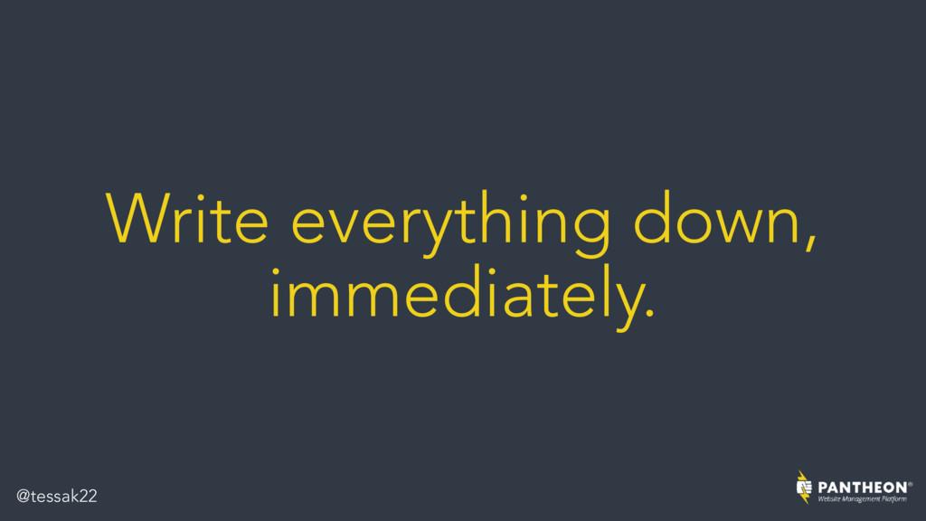 Write everything down, immediately. @tessak22