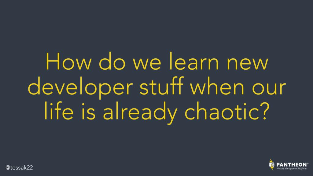 How do we learn new developer stuff when our li...