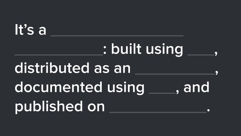 It's a _______________ __________: built using ...