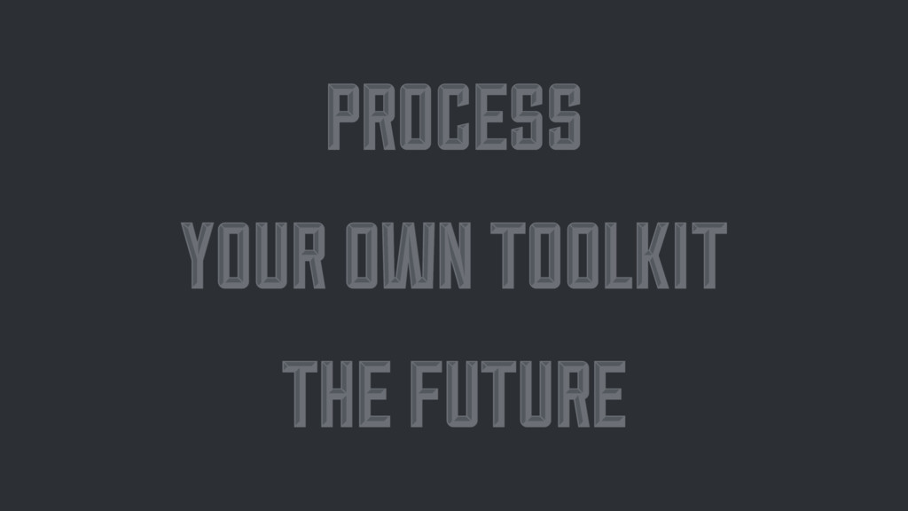 PROCESS PROCESS YOUR OWN TOOLKIT YOUR OWN TOOLK...