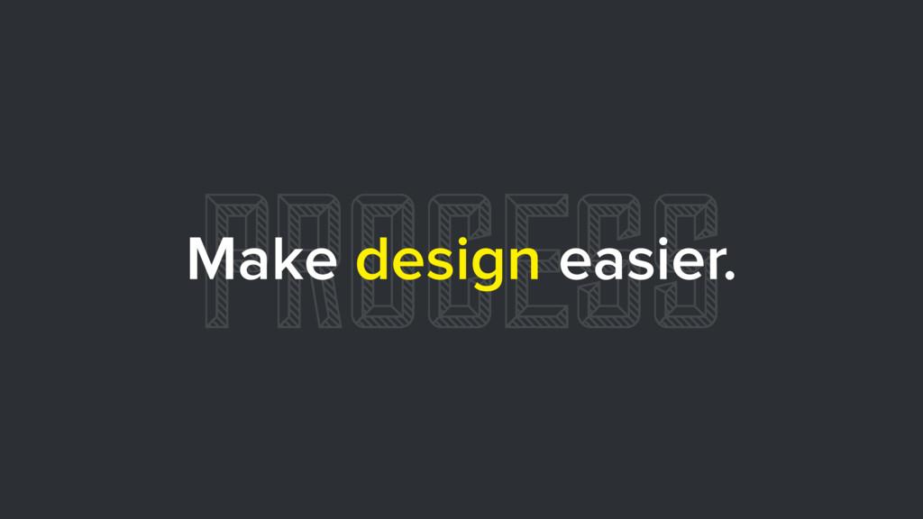 PROCESS Make design easier.
