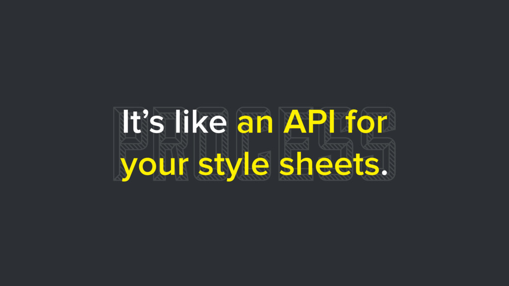 PROCESS It's like an API for your style sheets.