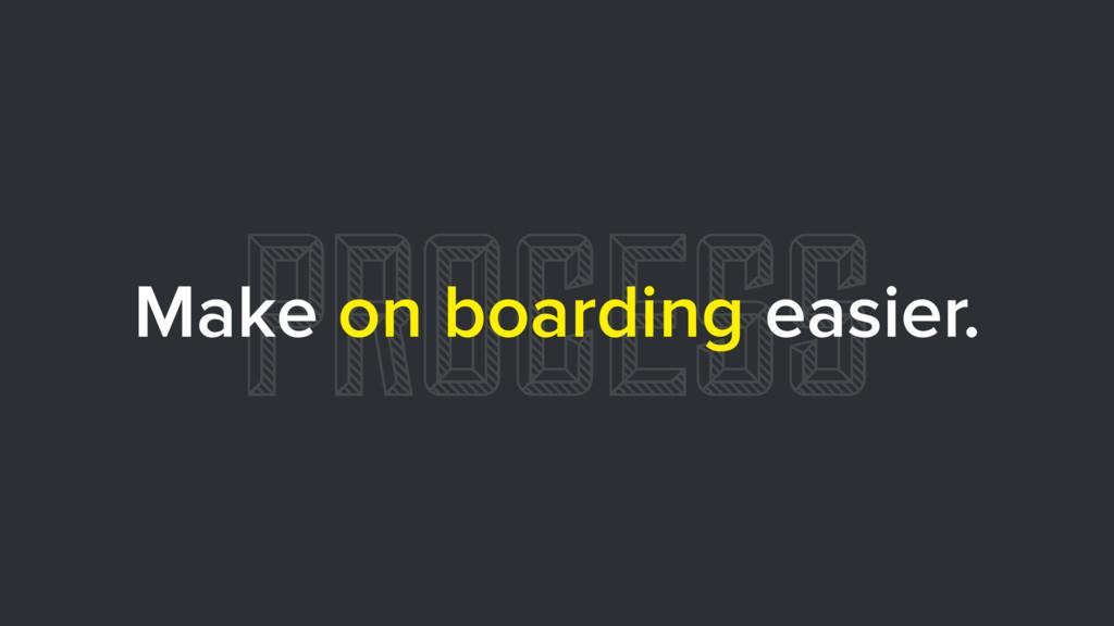 PROCESS Make on boarding easier.