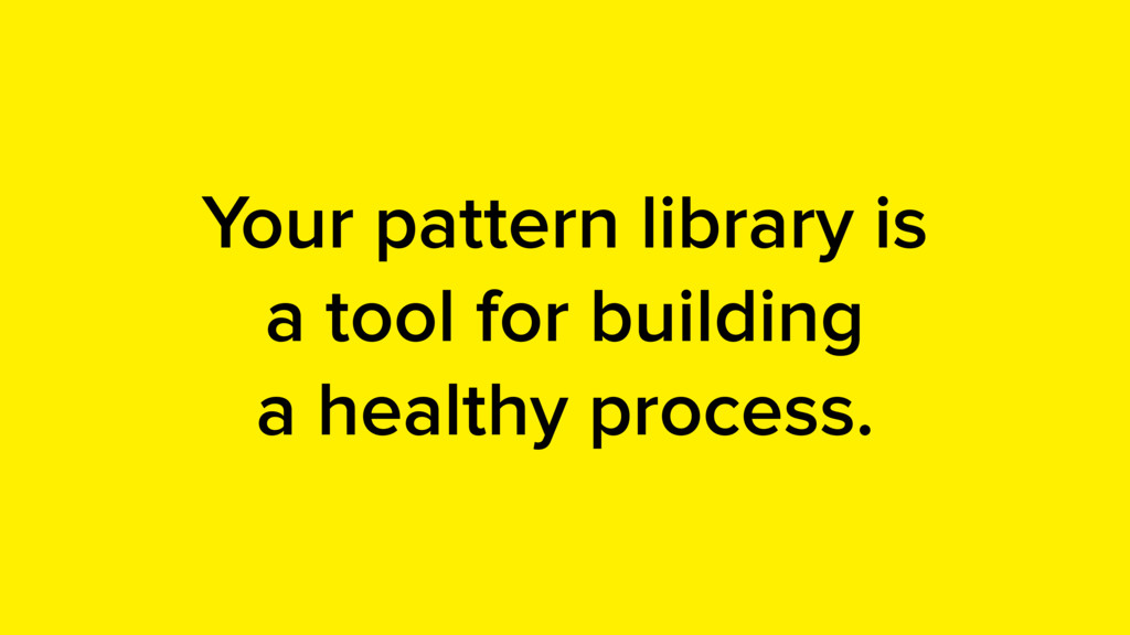 Your pattern library is a tool for building a h...