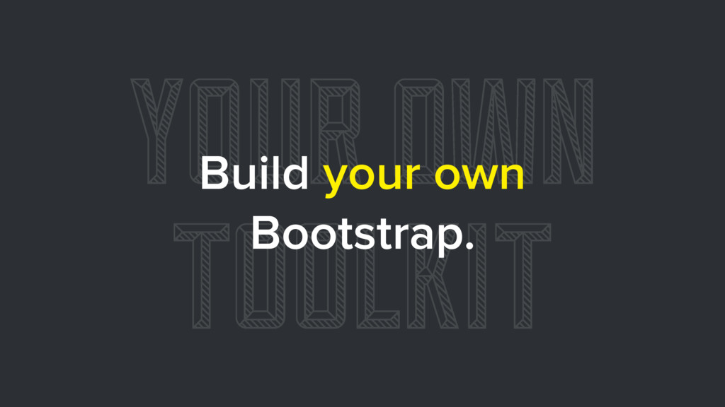 YOUR OWN TOOLKIT Build your own Bootstrap.