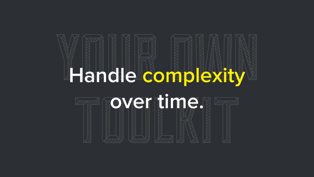 YOUR OWN TOOLKIT Handle complexity over time.