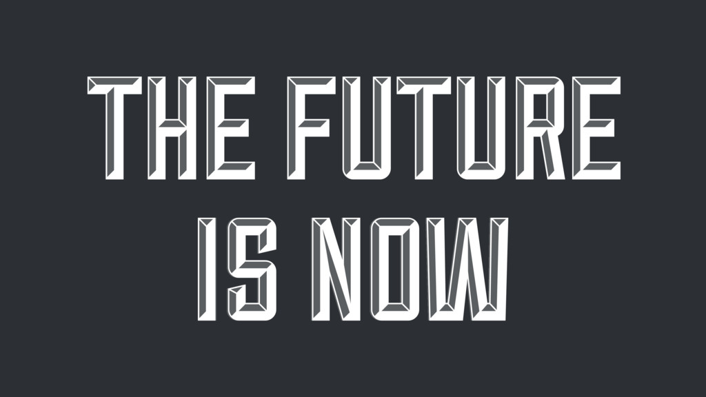THE FUTURE IS NOW THE FUTURE IS NOW