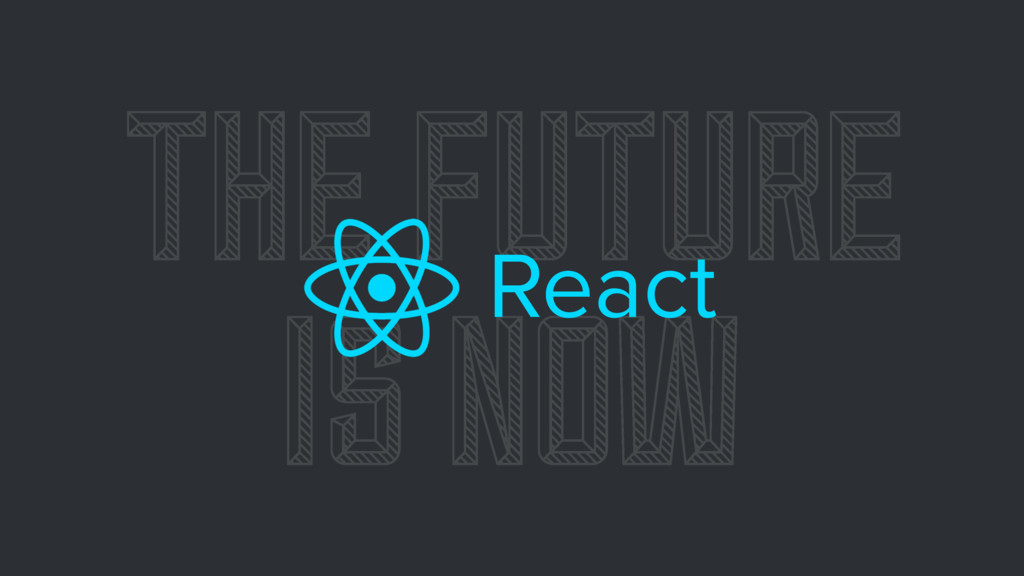 THE FUTURE IS NOW React