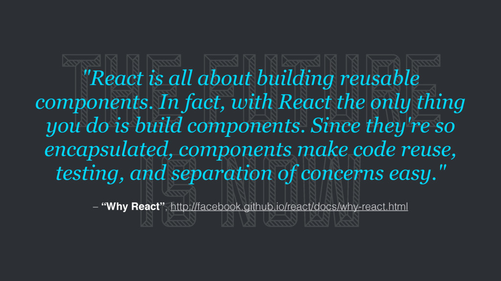"THE FUTURE IS NOW ""React is all about building ..."