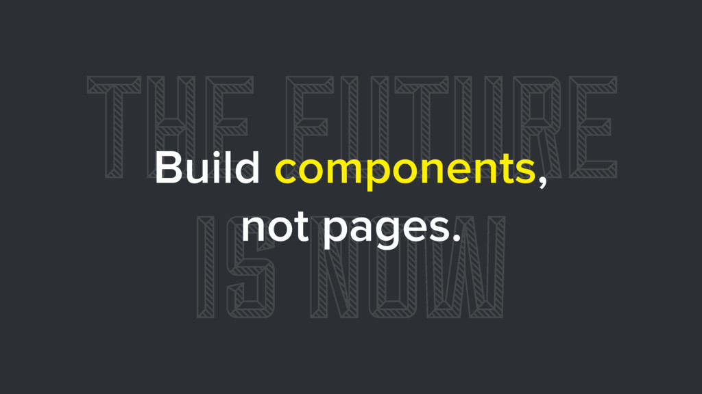 THE FUTURE IS NOW Build components, not pages.