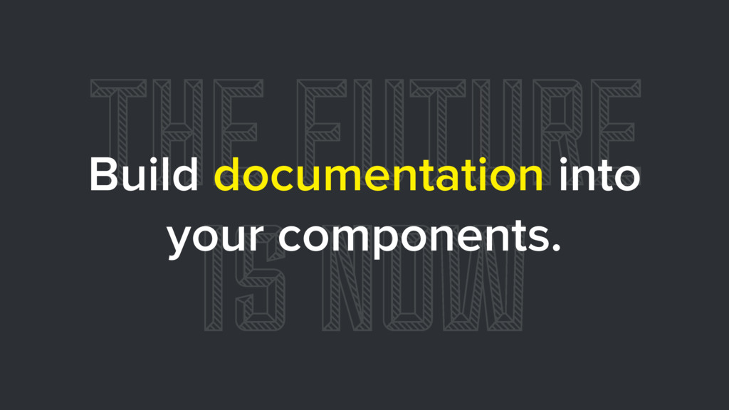 THE FUTURE IS NOW Build documentation into your...