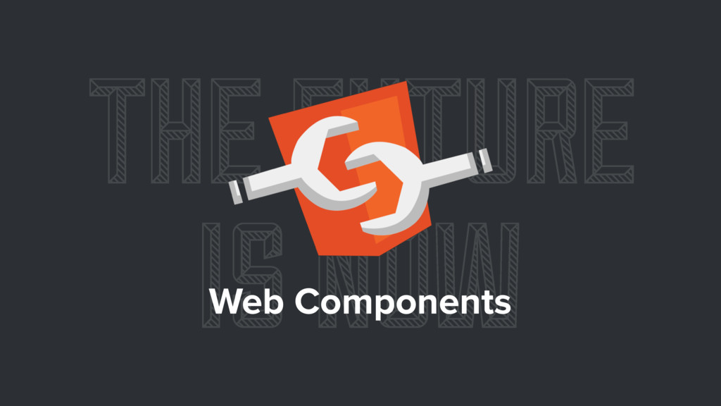 THE FUTURE IS NOW Web Components
