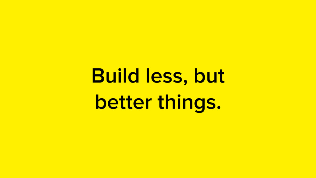 Build less, but better things.