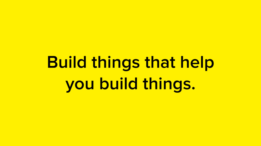 Build things that help you build things.