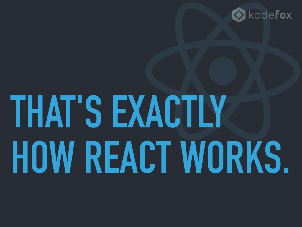THAT'S EXACTLY HOW REACT WORKS.